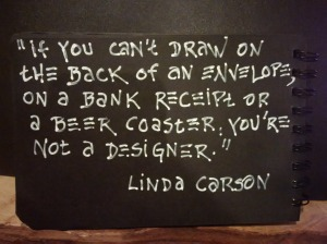 """If you can't draw on the back of an envelope, on a bank receipt or a beer coaster, you're not a designer."" Linda Carson"