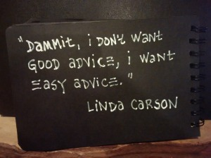 """Dammit, I don't want good advice, I want easy advice."" Linda Carson"
