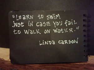 """Learn to swim just in case you fail to walk on water."" Linda Carson"